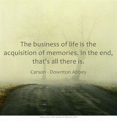 The business of life is the acquisition of memories